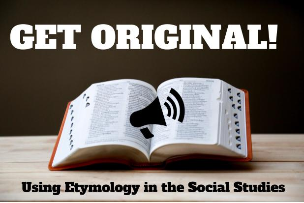 Get Original!  Using Etymology in the Social Studies
